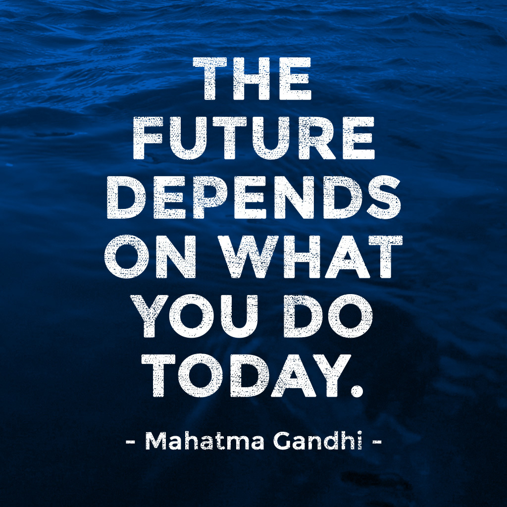 The future depends on what you do today – Mahatma Gandhi